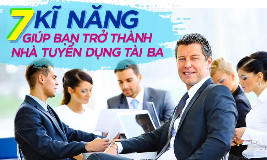 7 kỹ năng giúp bạn trở thành nhà tuyển dụng tài ba