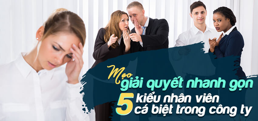 Mẹo giải quyết nhanh gọn 5 kiểu nhân viên cá biệt trong công ty