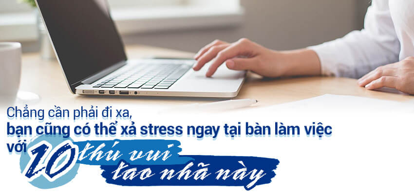 """Bạn có thể xả stress ngay tại bàn làm việc với 10 """"thú vui tao nhã"""" này"""
