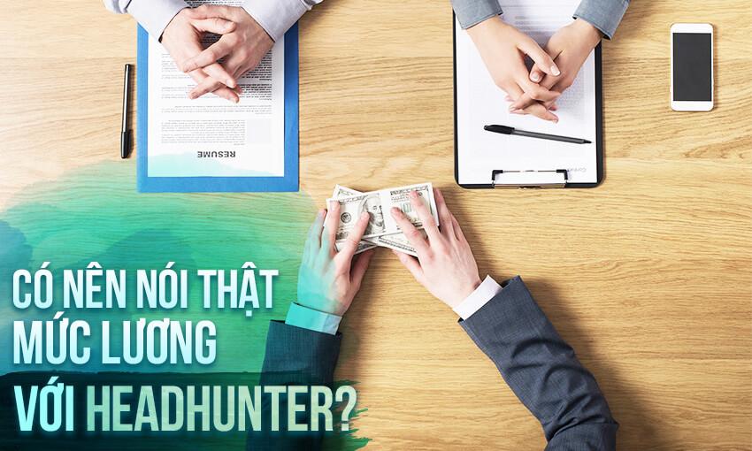 Có nên tiết lộ mức lương với headhunter?