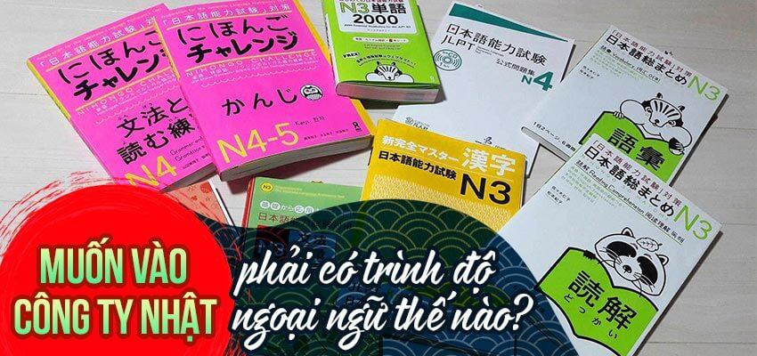 Muốn vào công ty Nhật bạn phải có trình độ ngoại ngữ thế nào?