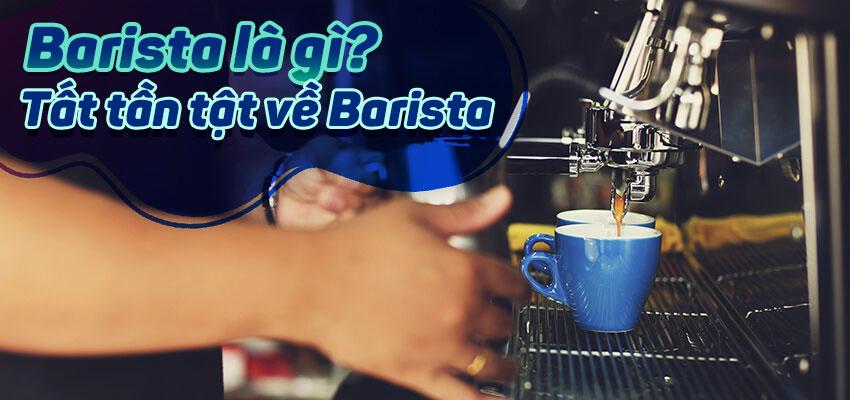 Barista là gì? Tất tần tật về Barista