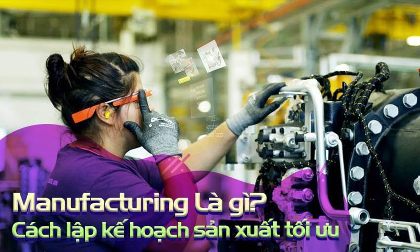Manufacturing là gì? Cách lập kế hoạch sản xuất tối ưu