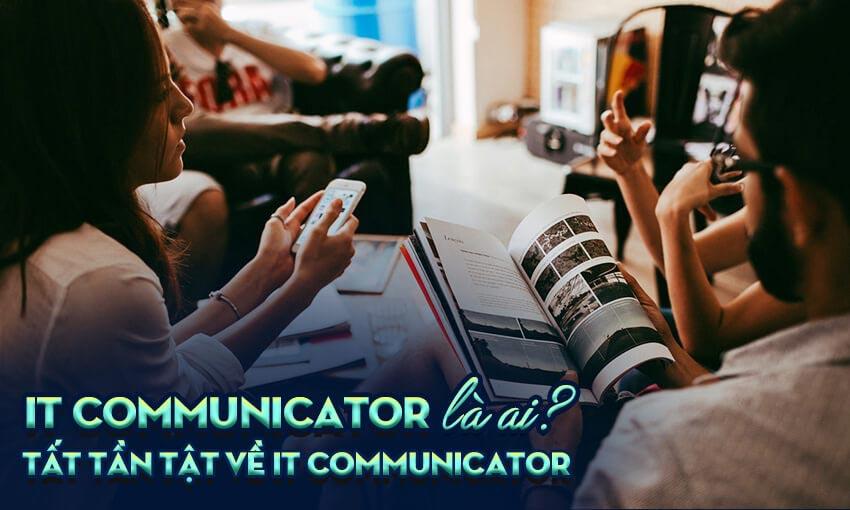 IT Communicator là ai? Tất tần tật về IT Communicator