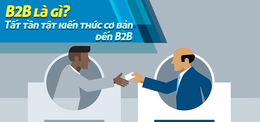 B2B là gì? Tất tần tật kiến thức cơ bản liên quan đến B2B