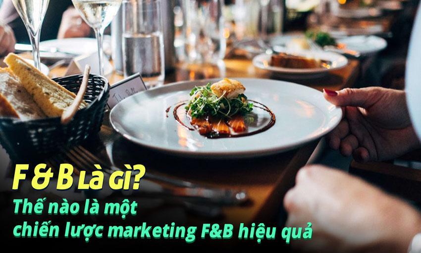 F&B là gì? Thế nào là một chiến lược marketing F&B hiệu quả?