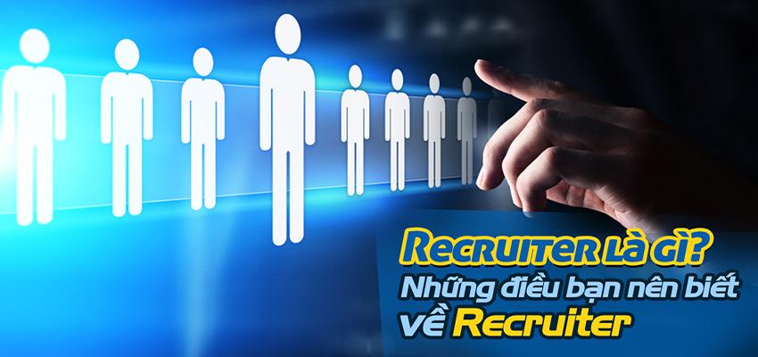 Recruiter là gì? Những điều bạn nên biết về Recruiter