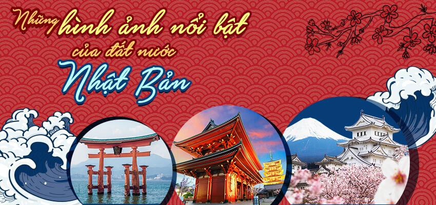 Nhắc đến Nhật Bản bạn sẽ nhớ đến những hình ảnh nổi bật nào?