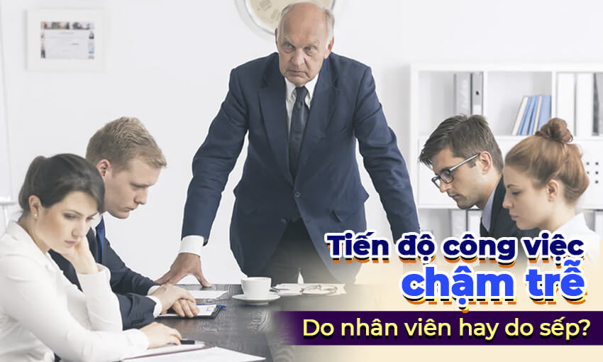 Tiến độ công việc chậm trễ do nhân viên hay do sếp?
