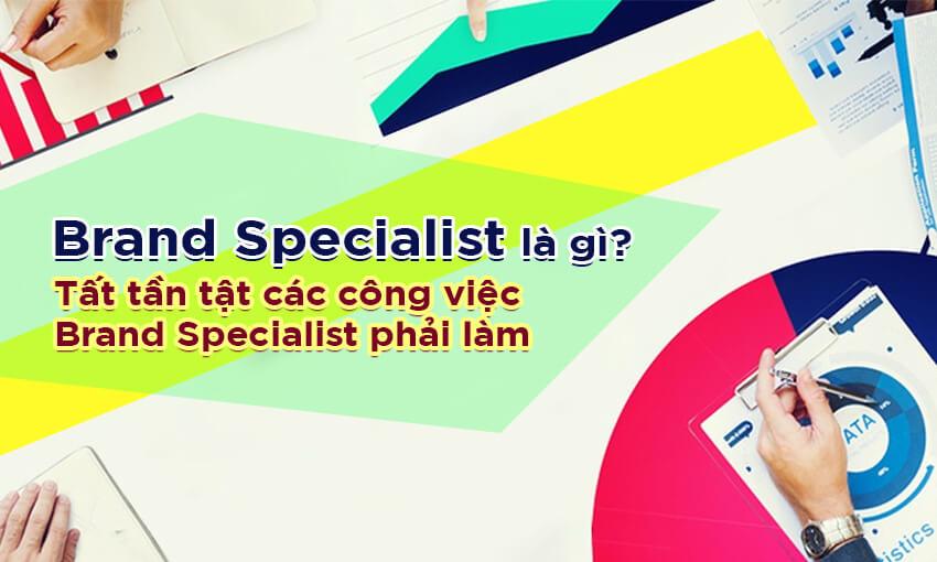 Brand Specialist là gì? Tất tần tật về Brand Marketing Specialist